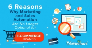 6 Reasons Why Marketing and Sales Automation are No Longer Optional for E-commerce Brands